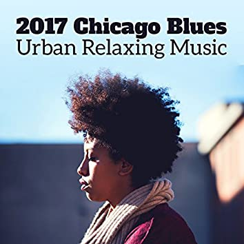 2017 Chicago Blues: Urban Relaxing Music – Blues Funk, Blues Gospel, Blues Country, Blues Jazz