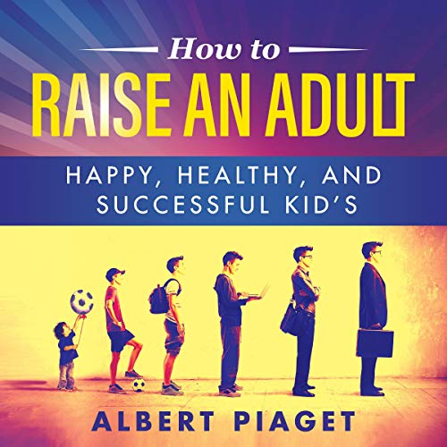 How to Raise an Adult: Happy, Healthy, and Successful Kid's cover art
