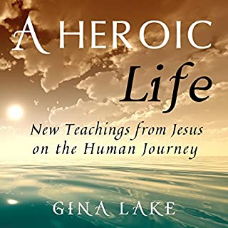 A Heroic Life: New Teachings from Jesus on the Human Journey     New Teachings from Jesus on the Human Journey              By:                                                                                                                                 Gina Lake                               Narrated by:                                                                                                                                 Fred Kennedy                      Length: 4 hrs and 39 mins     3 ratings     Overall 5.0