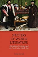 Specters of World Literature: Orientalism, Modernity, and the Novel in the Middle East