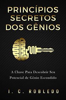 Princípios Secretos dos Gênios: A Chave Para Descobrir Seu Potencial de Gênio Escondido (Domine Sua Mente, Transforme Sua Vida) por [I. C. Robledo, Luciana Aflitos]