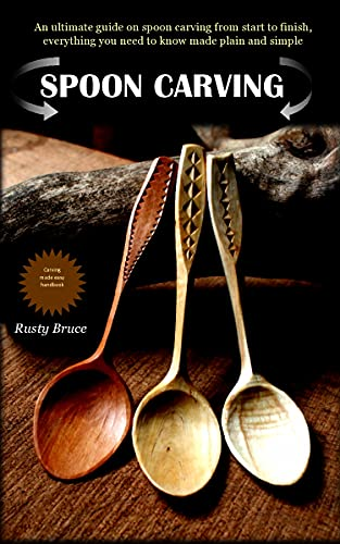 SPOON CARVING: An ultimate guide on spoon carving from start to finish, everything you need to know made plain and simple. by [Rusty  Bruce]