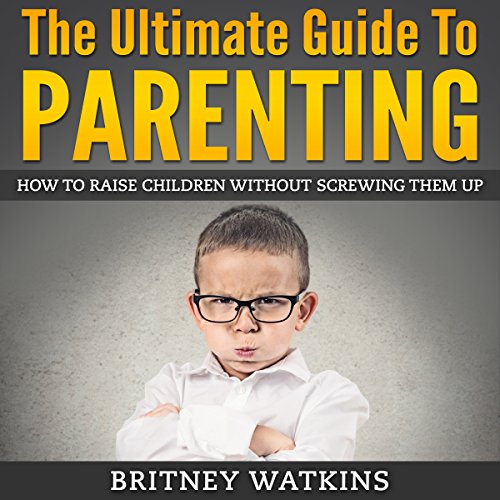 The Ultimate Guide To Parenting: How To Raise Children Without Screwing Them Up cover art