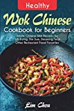 Healthy Wok Chinese Cookbook for Beginners: Simple Chinese Wok Recipes for Stir-frying, Dim Sum,...