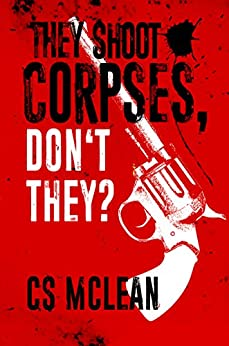 They Shoot Corpses, Don't They? (Zombie noir Book 1) by [CS McLean]