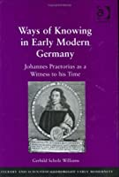 Ways of Knowing in Early Modern Germany: Johannes Praetorius as a Witness to his Time (Literary and Scientific Cultures of Early Modernity) by Gerhild Scholz Williams(2006-04-28)