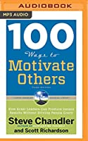 100 Ways to Motivate Others: How Great Leaders Can Produce Insane Results Without Driving People Crazy (The Steve Chandler Success Library)