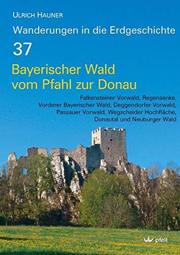 Bayerischer Wald vom Pfahl bis zur Donau: Falkensteiner Vorwald, Regensenke, Vorderer Bayerischer Wald, Deggendorfer Vorwald, Passauer Vorwald, ... Wald (Wanderungen in die Erdgeschichte)