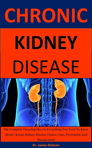 Amazon Com Chronic Kidney Disease The Complete Encyclopedia On Everything You Need To Know About Chronic Kidney Disease Causes Cure Prevention And Management Ebook Dickson Dr James Kindle Store