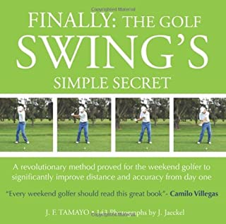 FINALLY: The Golf Swing's Simple Secret: A revolutionary method proved for the weekend golfer to significantly improve distance and accuracy from day one by J F Tamayo (2010-11-16)