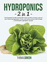 Hydroponics: 2 IN 1. The Complete Guide to Easily Build your Garden at Home. How to Start Growing Vegetables, Fruits, and Herbs without Soil through a Sustainable Hydroponic System (DIY Hydroponics)