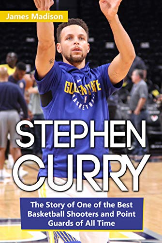 Stephen Curry: The Story of One of the Best Basketball Shooters and Point Guards of All Time