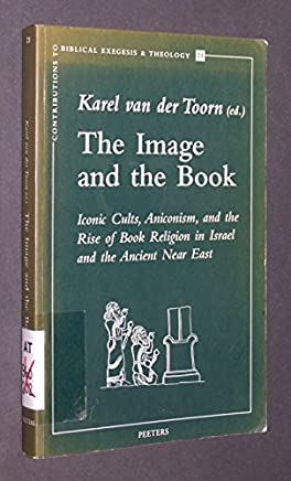The Image and the Book: Iconic Cults, Aniconism, and the Rise of Book Religion in Israel and the Ancient Near East