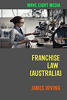 Franchise Law (Australia): Advice For New Owners by [James Irving]