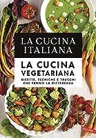 la cucina italiana. la cucina vegetariana: ricette, tecniche e trucchi che fanno la differenza