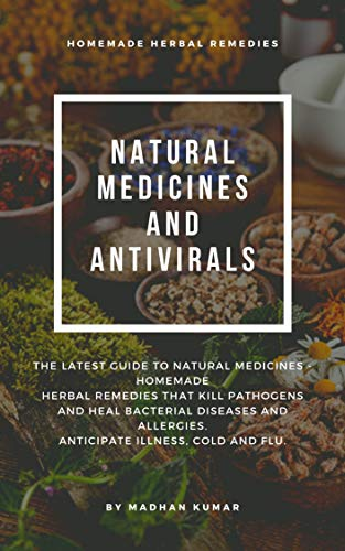 NATURAL MEDICINES AND ANTIVIRALS: THE LATEST GUIDE TO NATURAL MEDICINES - HOMEMADE HERBAL REMEDIES THAT KILL PATHOGENS AND HEAL BACTERIAL DISEASES AND ALLERGIES. ANTICIPATE ILLNESS, COLD AND FLU by [MADHAN KUMAR]