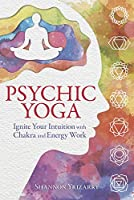 Psychic Yoga: Ignite Your Intuition With Chakra and Energy Work