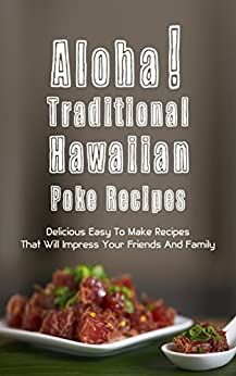 Aloha! Traditional Hawaiian Poke Recipes: Delicious, Easy To Make Recipes That Will Impress Your Family And Friends by [Hoku Inoue]