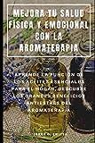 MEJORA TU SALUD FÍSICA Y EMOCIONAL CON LA AROMATERAPIA : APRENDE LA FUNCIÓN DE...