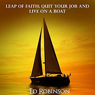 Leap of Faith     Quit Your Job and Live on a Boat              By:                                                                                                                                 Ed Robinson                               Narrated by:                                                                                                                                 Dave Wright                      Length: 2 hrs and 56 mins     90 ratings     Overall 3.8