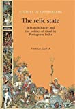 The relic state: St Francis Xavier and the politics of ritual in Portuguese India (Studies in Imperialism)