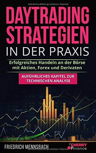 Daytrading Strategien in der Praxis: erfolgreiches Handeln an der Börse mit Aktien, Forex und Derivaten + auführliches Kapitel zur technischen ... Börse und Finanzen für Einsteiger, Band 5)
