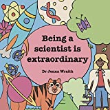 Being a scientist is extraordinary! (English Edition)