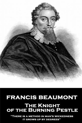 """Francis Beaumont - The Knight of the Burning Pestle: """"There is a method in man's wickedness; it grows up by degrees"""""""