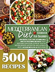 Mediterranean Diet Cookbook for Beginners: 500 Quick, Easy and Affordable Mouth-Watering Recipes that Anyone Can Cook, Even if You've Never Boiled an Egg ... are Always Busy. 28 Days Meal Plan Included