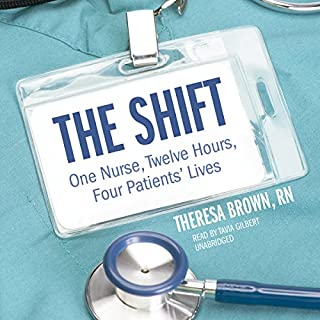The Shift     One Nurse, Twelve Hours, Four Patients' Lives              By:                                                                                                                                 Theresa Brown RN                               Narrated by:                                                                                                                                 Tavia Gilbert                      Length: 7 hrs and 19 mins     916 ratings     Overall 4.2