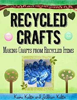 Recycled Crafts: Crafts Made Using Recycled Materials by [Kara Kelso, Jillian Kelso]
