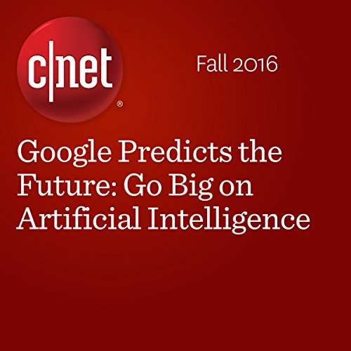 Google Predicts the Future: Go Big on Artificial Intelligence audiobook cover art