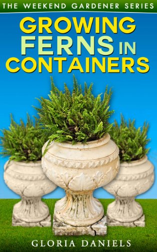 Growing Ferns in Containers (The Weekend Gardener Book 3) by [Gloria Daniels]