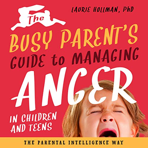 The Busy Parent's Guide to Managing Anger in Children and Teens audiobook cover art