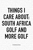 Things I Care About: South Africa, Golf, and more Golf: A 6x9 Inch Matte Softcover Notebook Diary With 120 Blank Lined Pages And A Funny Golfing Cover Slogan