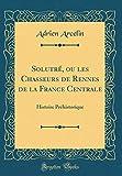 Solutré, ou les Chasseurs de Rennes de la France Centrale: Histoire Préhistorique (Classic Reprint)