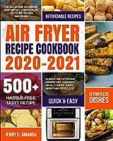 Air Fryer Recipe Cookbook 2020-2021: The All-in-one Cookbook for Instant Vortex Plus Air Fryer, COSORI Air Fryer, NUWAVE Air Fryer and GoWISE USA, Chefman, Ninja, COMFEE', DASH, Innsky Air Fryer, Etc