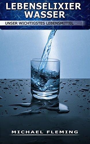 Lebenselixier Wasser - Unser wichtigstes Lebensmittel: (So viel müssen Sie trinken, Wasserhaushalt, Arten von Wasser, Trinkmenge, Tipps & Tricks)