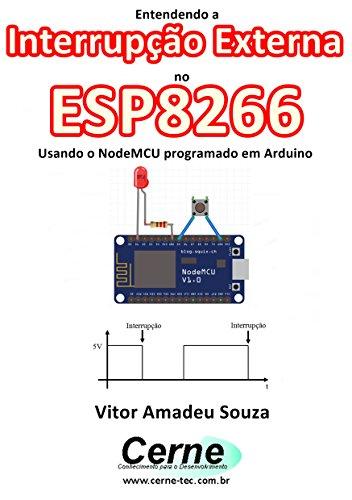Entendendo a Interrupção Externa no ESP8266 Usando o NodeMCU programado em Arduino (Portuguese Edition)