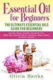 Essential Oil for Beginners: The Ultimate Essential Oils Guide for Beginners: Includes History, Benefits, Household Uses, Safety Tips, Essential Oils for Headaches, Sleep, Anxiety, and Other Ailments