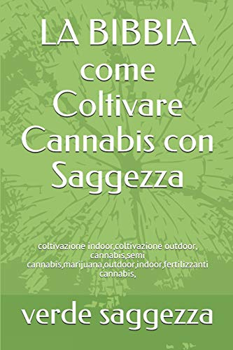 LA BIBBIA come Coltivare Cannabis con Saggezza: coltivazione indoor,coltivazione outdoor, cannabis,semi cannabis,marijuana,outdoor,indoor,fertilizzanti cannabis,