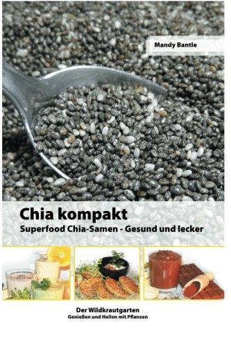 Chia kompakt: Superfood Chia-Samen Gesund und lecker (Der Wildkrautgarten Genießen und Heilen mit Pflanzen, Band 1)