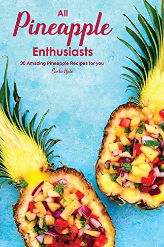 All Pineapple Enthusiasts: 30 Amazing Pineapple Recipes for...