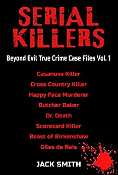 Serial Killers  Beyond Evil True Crime Case Files Vol. 1: Casanova Killer, Cross Country Killer, Butcher Baker, Dr. Death, Scorecard Killer, Beast of Birkenshaw, Happy Face Murderer, Gilles de Rais by [Jack Smith]