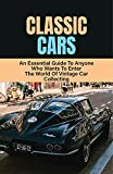 Classic Cars: An Essential Guide To Anyone Who Wants To Enter The World Of Vintage Car Collecting: Collectible Transportation Books (English Edition)