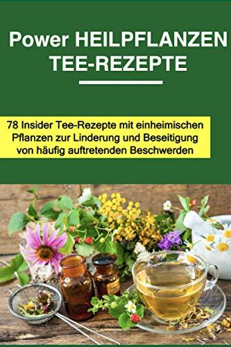 Power Heilpflanzen Tee-Rezepte: 78 Insider Tee-Rezepte mit einheimischen Pflanzen zur Linderung und Beseitigung von häufig auftretenden Beschwerden