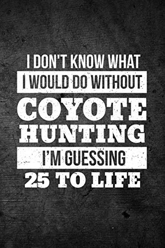 I Don't Know What I Would Do Without Coyote Hunting I'm Guessing 25 To Life: Funny Hunting Journal For Yote Hunters: Blank Lined Notebook For Hunt Season To Write Notes & Writing
