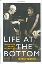 By Theodore Dalrymple Life at the Bottom: The Worldview that Makes the Underclass (1st First Edition) [Hardcover]