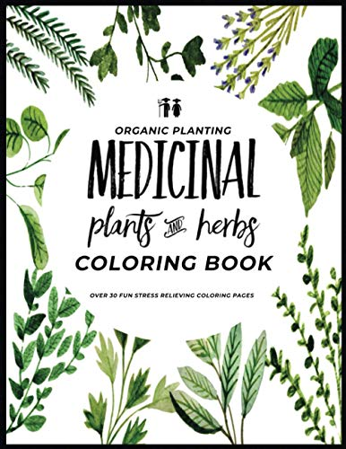 Organic Planting Medicinal Plants And Herbs Coloring Book: Over 30 Stress Relieving Medicinal Herb Garden Plant Illustration Coloring Pages For Self Care (Organic Planting Garden Coloring Books)