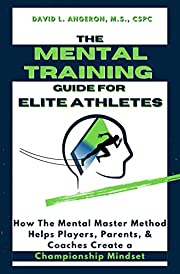 THE MENTAL TRAINING GUIDE FOR ELITE ATHLETES: How the Mental Master Method Helps Players, Parents, and Coaches Create a Championship Mindset